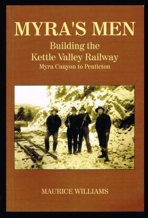 Image for Myra's Men: Building the Kettle Valley Railway, Myra Canyon to Penticton