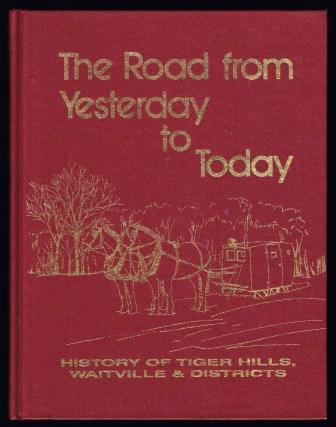 Image for The Road from yesterday to today : history of Tiger Hills, Waitville & Districts