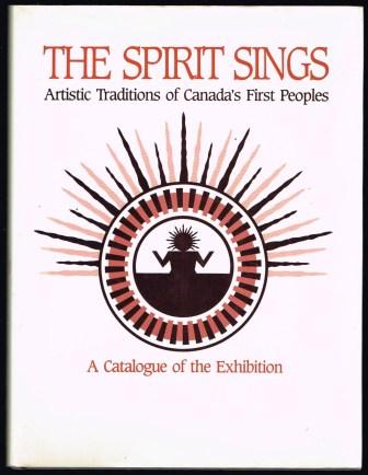 Image for The Spirit Sings. Artistic Traditions of Canada's First Peoples. A Catalogue of the Exhibition